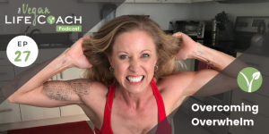 Overcoming Overwhelm (EP 27: The Vegan Life Coach Podcast)
